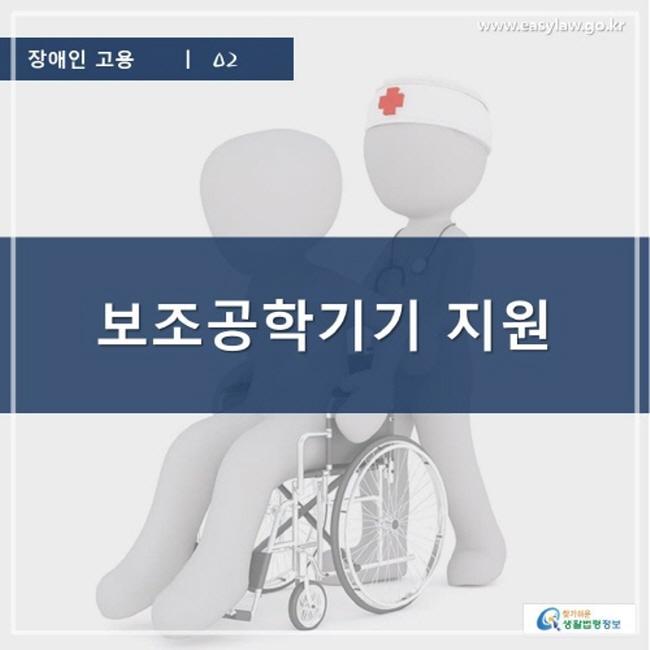 장애인 고용 | 02 보조공학기기 지원 www.easylaw.go.kr 찾기 쉬운 생활법령정보 로고